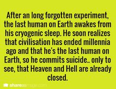 writing prompt - After a long forgotten experiment, the last human on Earth awakes from his cryogenic sleep. He soon realized that civilization ended millennia ago and that he's the last human on Earth, so he commits suicide… only to see that Heaven and Hell are already closed.