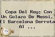 http://tecnoautos.com/wp-content/uploads/imagenes/tendencias/thumbs/copa-del-rey-con-un-golazo-de-messi-el-barcelona-derrota-al.jpg Copa del Rey. Copa del Rey: con un golazo de Messi, el Barcelona derrota al ..., Enlaces, Imágenes, Videos y Tweets - http://tecnoautos.com/actualidad/copa-del-rey-copa-del-rey-con-un-golazo-de-messi-el-barcelona-derrota-al/