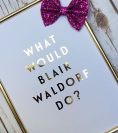 What Would Blair Waldorf Do Gold Foil Print by DottieRocks on Etsy                                                                                                                                                                                 More