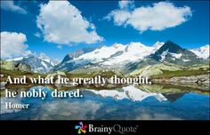 And what he greatly thought, he nobly dared. - Homer