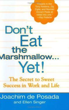 Don't Eat The Marshmallow Yet!: The Secret to Sweet Success in Work and Life by Joachim de Posada. $13.57. Author: Joachim de Posada. 112 pages. Reading level: Ages 18 and up. Publisher: Berkley Hardcover (September 6, 2005)