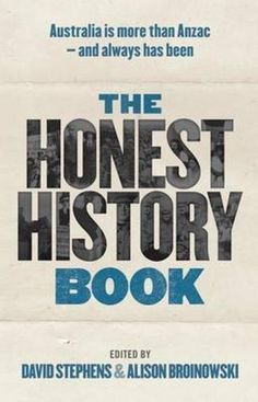 The Honest History Book by David Stephens & Alison Broinowski. In Australia's rush to commemorate all things Anzac, have we lost our ability to look beyond war as the central pillar of Australia's history and identity? The passionate historians of the Honest History group argue that while war has been important to Australia – mostly for its impact on our citizens and our ideas of nationhood – we must question the stories we tell ourselves about our history. We must separate myth from reality…