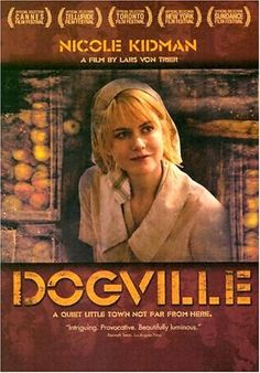 Dogville (2003) rated R starring Nicole Kidman, Lauren Bacall, James Caan. Set in a small fictional town in the U.S. during the 1930s,  Dogville was filmed in a studio with a minimal set and features narration by John Hurt. A woman (Nicole Kidman) on the run from the mob is reluctantly accepted in a small Colorado town. In exchange, she agrees to work for them. As a search visits town, she finds out that their support has a price. Yet her dangerous secret is never far away...