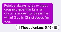 1 Thessalonians 5:16-18: Rejoice always, pray without ceasing, give thanks in all circumstances; for this is the will of God in Christ Jesus for you.