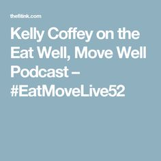 Kelly Coffey on the Eat Well, Move Well Podcast – #EatMoveLive52