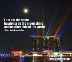 I am not the same having seen the moon shine on the other side of the world.  Marina Bay Sands laser show, Singapore.  InsightTravels.com