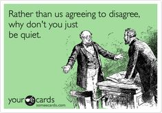 Rather than agreeing to disagree, why don't you just be quiet