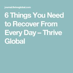 6 Things You Need to Recover From Every Day – Thrive Global