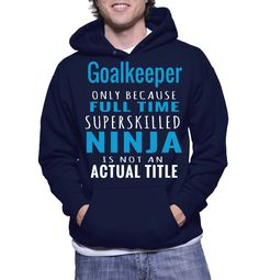 Goalkeeper Only Because Full Time Superskilled Ninja Is Not Actual Title Hoodie
