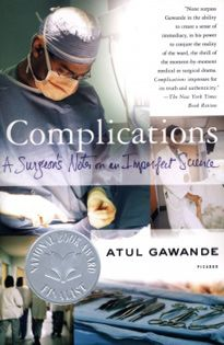 """The book """"Complications"""" by Dr. Atul Gawande was published on January 1, 2002 and is another medical, non-fiction book by the doctor. It is essential reading for anyone involved in medicine. Dr. Gawande's books are humane and passionate reminders that doctors are people, too. He includes his own medical experience in his books, which creates, together with his deeply and thoughtful prose, an exellent bedside manner, celebrating rather than berating doctors for being merely human."""