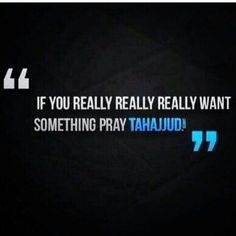 If there is something u want from Allah start praying Tahajud :D