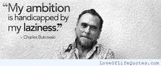 Charles Bukowski quote on laziness - http://www.loveoflifequotes.com/inspirational/charles-bukowski-quote-laziness/