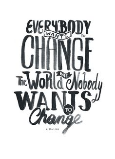 Everybody wants to change the world, but nobody wants to change.