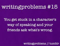 Writing Problems #15  You get stuck in a character's way of speaking and your friends ask what's wrong.