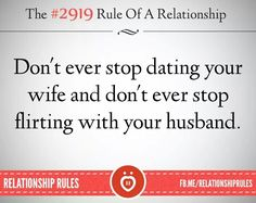 Don't ever stop dating your wife & don't ever stop flirting with your husband.