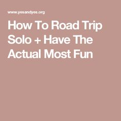How To Road Trip Solo + Have The Actual Most Fun
