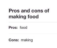 pros and cons of making food. pros: food, cons: making