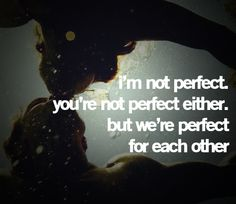 I'm not perfect you're not perfect either, but we're perfect for each other!