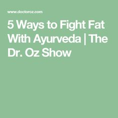 5 Ways to Fight Fat With Ayurveda | The Dr. Oz Show