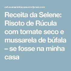 Receita da Selene: Risoto de Rúcula com tomate seco e mussarela de búfala – se fosse na minha casa