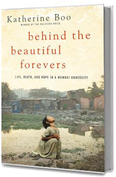 "2013 PEN/John Kenneth Galbraith Award for Nonfiction and 2012 National Book Awards - Nonfiction: ""Behind the Beautiful Forevers: Life, Death, and Hope in a Mumbai Undercity"" by Katherine Boo"