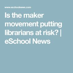 Is the maker movement putting librarians at risk?   eSchool News