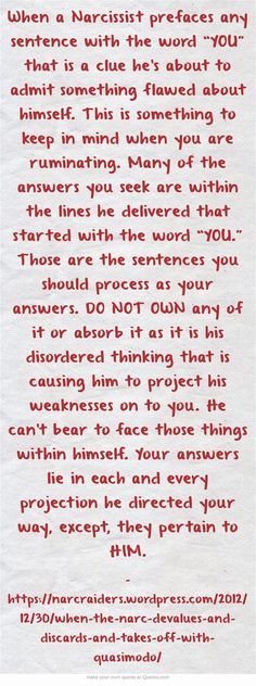 """When a narcissist prefaces any sentence with the word """"YOU"""" that is a clue he's about to admit something flawed about himself. This is something to keep in mind when you are ruminating. Many of the answers you seek are within the lines he delivered that started with the word """"YOU."""" Those are the sentences you process as your answer. DO NOT OWN any of it or absorb it as it is his disordered thinking that is causing him to project his weaknesses on to you..."""