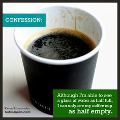 Although I'm able to see a glass of water as half full, I can only see my coffee cup as half empty. @notsalmon Karen Salmansohn Karen Salmansohn