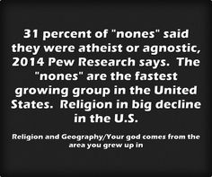 31 percent of nones said they were atheist or agnostic, 2014 Pew Research says. The nones are the fastest growing group in the United States. Religion in big decline in the U.S.