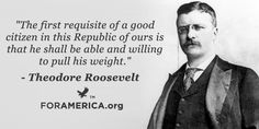 The first requisite of a good citizen in this Republic of ours is that he shall be able and willing to pull his weight. ~~Teddy Roosevelt