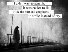 i didn't want to admit it. it was easier to lie, hide the hurt and emptiness to smile instead of cry