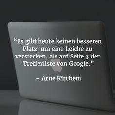 """""""Es gibt heute keinen besseren Platz, um eine Leiche zu verstecken, als auf Seite 3 der Trefferliste von Google."""" - Arne Kirchem"""