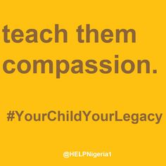 Teach them compassion. Home Education Legacy Project (H.E.L.P.) Nigeria is empowering parents and families to teach and raise tomorrow's generation. #HELPNigeria #YourChildYourLegacy