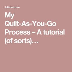 My Quilt-As-You-Go Process – A tutorial (of sorts)…