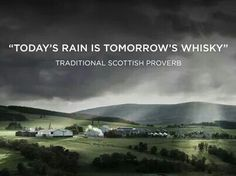 Today's rain is tomorrow's whiskey. -traditional Scottish proverb