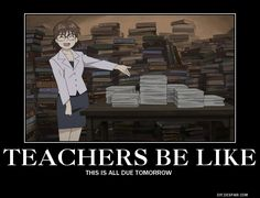 I absolutely hate when teachers do this, especially when all of your teachers do it on the same day.