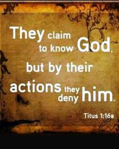 Titus 1:16 (NIV) - They claim to know God, but by their actions they deny Him. They are detestable, disobedient and unfit for doing anything good.