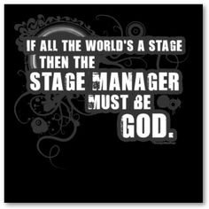 If all the world's a stage, then the stage manager must be God.
