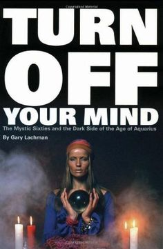 Turn Off Your Mind: The Mystic Sixties and the Dark Side of the Age of Aquarius by Gary Lachman