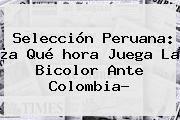 http://tecnoautos.com/wp-content/uploads/imagenes/tendencias/thumbs/seleccion-peruana-a-que-hora-juega-la-bicolor-ante-colombia.jpg A Que Horas Juega Colombia. Selección Peruana: ¿a qué hora juega la bicolor ante Colombia?, Enlaces, Imágenes, Videos y Tweets - http://tecnoautos.com/actualidad/a-que-horas-juega-colombia-seleccion-peruana-a-que-hora-juega-la-bicolor-ante-colombia/