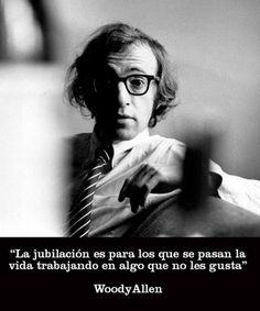 """""""La jubilación es para los que se pasan la vida trabajando en algo que no les gusta""""  Woody Allen"""