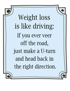 weight loss is like driving:  if you ever veer off the road, just make a U-turn and head back in the right direction.