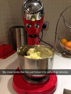 """My mixer looks like I've just forced it to commit an atrocity."""
