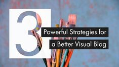 3 Powerful Strategies for a Better Visual Blog