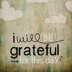 I will be grateful for today... And Everyday.