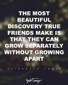 """The most beautiful discovery true friends make is that they can grow separately without growing apart."""