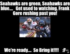 Seahawks are green, Seahawks are blue....   Get used to watching, Frank Gore rushing past you!   , We're ready....  So Bring it!!!!    :P on capn.me. http://capn.me/l7vT9f