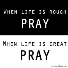 When life is rough PRAY When life is great PRAY ~~Agrainofmustardseed.com - reaching the world w/the word of God, one SEED at a time!