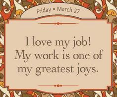 I love my job! My work is one of my greatest joys.