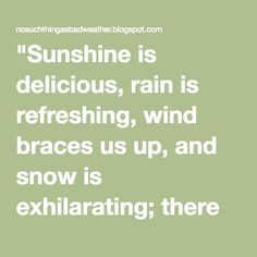 """""""Sunshine is delicious, rain is refreshing, wind braces us up, and snow is exhilarating; there is no such thing as bad weather, only different kinds of good weather."""" John Ruskin 1819-1900"""